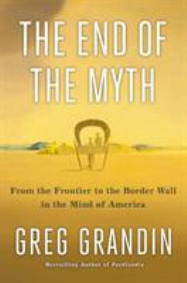 book cover: The End of the Myth by Greg Grandin